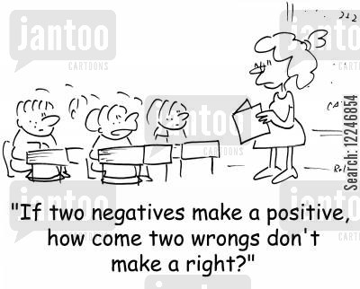 positives cartoon humor: 'If two negatives make a positive, how come two wrongs don't make a right?'