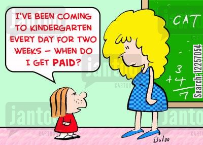kindergarten class cartoon humor: 'I've been coming to Kindergarten every day for two weeks!-- When do I get paid?'