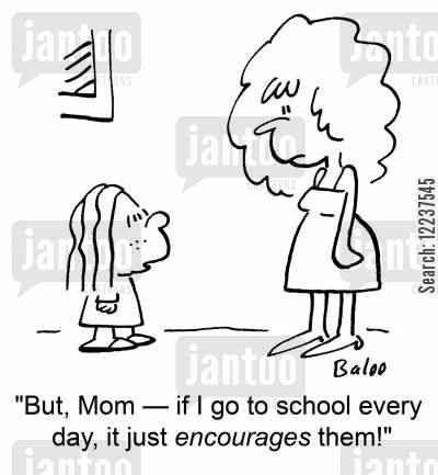 going to school cartoon humor: 'But, Mom -- if I go to school every day, it just encourages them!'