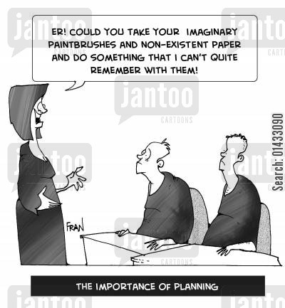 being prepared cartoon humor: Er! Could you take your imaginary paintbrushes and non-existent paper and do something that I can't quite remember with them... The importance of planning.