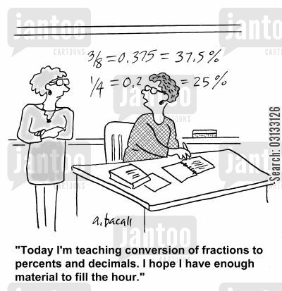 fraction cartoon humor: 'I'm teaching conversion of fractions to percents and decimals. I hope I have enough material to fill the hour.'