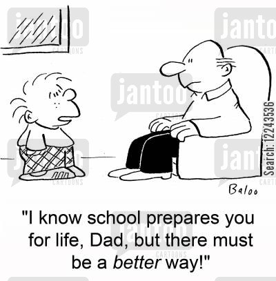 schooldays cartoon humor: 'I know school prepares you for life, Dad, but there must be a better way!'