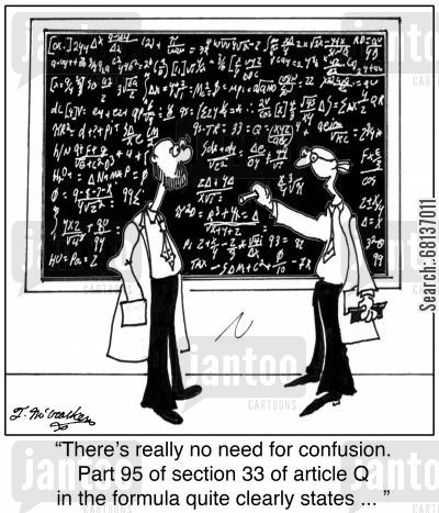 mathematical formula cartoon humor: 'There's really no need for confusion. Part 95 of section 33 of article Q in the formula quite clearly states ... '