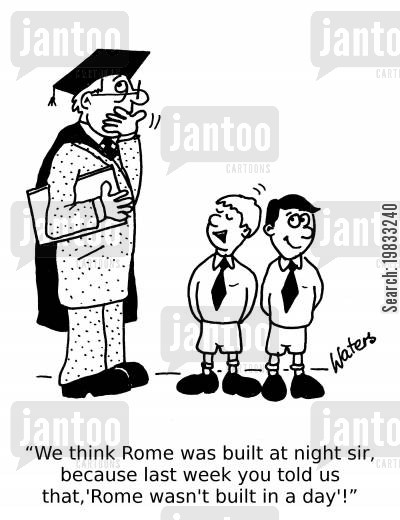 school boy cartoon humor: 'We think Rome was built at night sir, because last week you told us that Rome wasn't built in a day!'