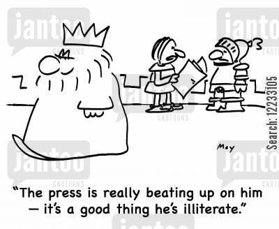 bad press cartoon humor: 'The press is really beating up on him -- it's a good thing he's illiterate.'