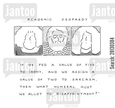 dilemma cartoon humor: Academic Jeopardy......'If we peg a value of five to irony, and we assign a value of two to sarcasm, then what numeral must we allot to disappointment?'