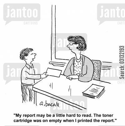 homework excuse cartoon humor: My report may be a little hard to read. The toner cartridge was on empty when I printed the report.