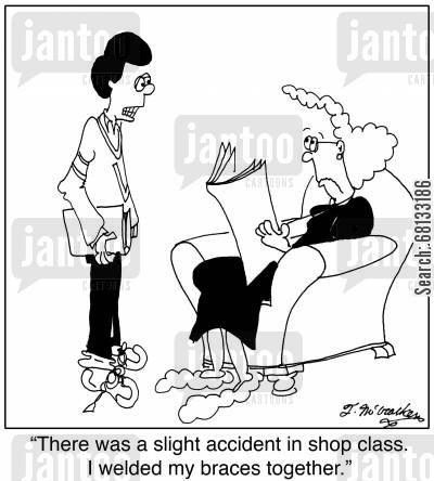 dt cartoon humor: 'There was a slight accident in shop class. I welded my braces together.'