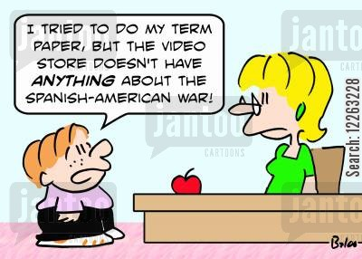 term paper cartoon humor: 'I tried to do my term paper, but the video store doesn't have ANYTHING about the Spanish-American War!'