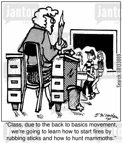 back to basics cartoon humor:  'Class, due to the back to basics movement, we're going to learn how to start fires by rubbing sticks and how to hunt mammoths.'