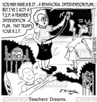 fantasies cartoon humor: 'Teachers' Dreams' 'You may have a B.IP., a Behavioral Intervention Plan, but I've I got a T.I.P, a Teacher Intervention Plan, that trumps your B.I.P.'