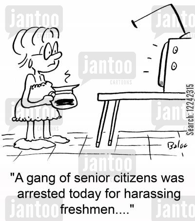 harassing cartoon humor: 'A gang of senior citizens was arrested today for harassing freshmen....'