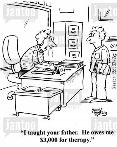 therapeutic services cartoon humor: Teacher to student: 'I taught your father. He owes me $3,000 for therapy.'