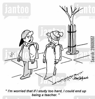 studying cartoon humor: 'I'm worried that if I study too hard, I couldn end up being a teacher.'