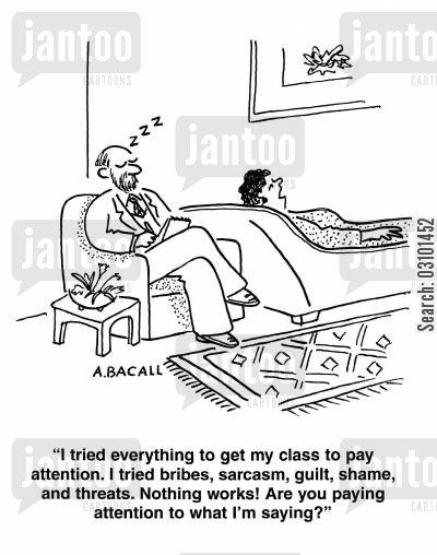 boring voice cartoon humor: 'I tried everything to get my class to pay attention. I tried bribes,sarcasm,guilt,shame and threats. nothing works! Are you paying attention to what I'm saying?'