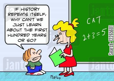 hundred cartoon humor: 'If history repeats itself, why can't we just learn about the first hundred years or so?'