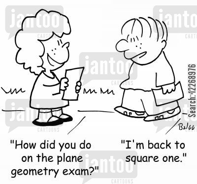 geometry cartoon humor: 'How did you do on the plane geometry exam?' - 'I'm back to square one.'