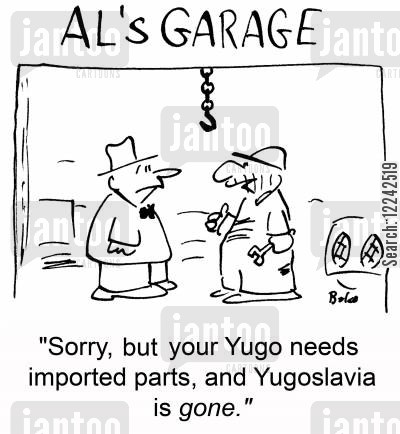 imported cartoon humor: 'Sorry, but your Yugo needs imported parts, and Yugoslavia is gone.'