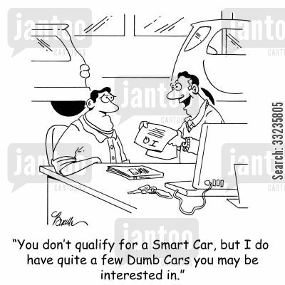 car dealer cartoon humor: 'You don't qualify for a Smart Car, but I do have quite a few Dumb Cars you may be interested in.'