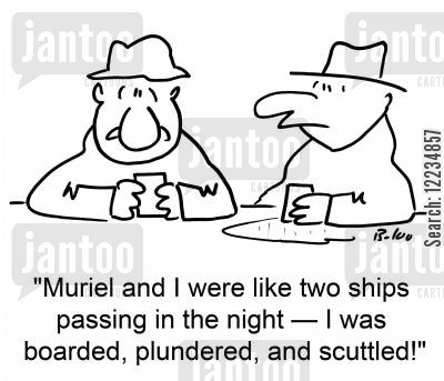 boarded cartoon humor: 'Muriel and I were like two ships passing in the night -- I was boarded, plundered, and scuttled!'