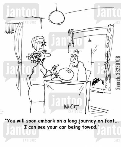 towed cartoon humor: You will soon embark on a long journey by foot...I can see your car being towed.