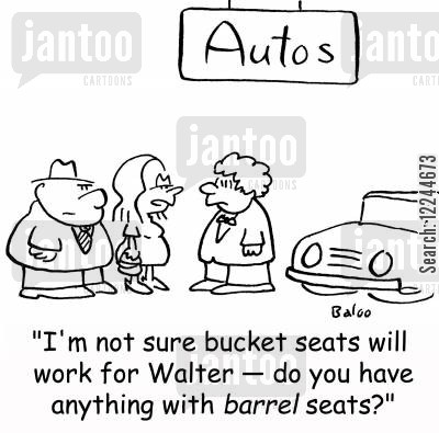 bucket seats cartoon humor: 'I'm not sure bucket seats will work for Walter -- do you have anything with barrel seats?'