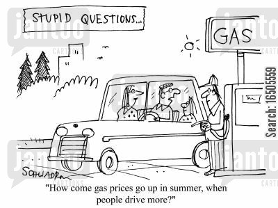 stupid questions cartoon humor: 'How come gas prices go up more in summer,when people drive more?'
