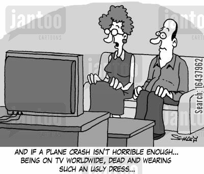 media coverages cartoon humor: 'And if a plane crash isn't horrible enough... being on TV worldwide, dead and wearing such an ugly dress...'