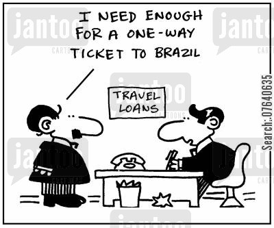 loaners cartoon humor: 'I need enough for a one-way ticket to Brazil.'