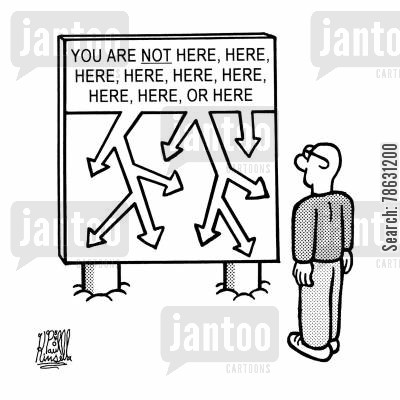 navigations cartoon humor: You are NOT here, here, here, here, here, here,here, here, or here.