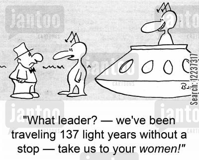 light years cartoon humor: 'What leader? -- we've been traveling 137 light years without a stop -- take us to your WOMEN!'