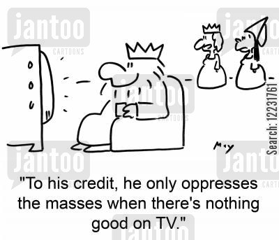 oppress cartoon humor: 'To his credit, he only oppresses the masses when there's nothing good on TV.'