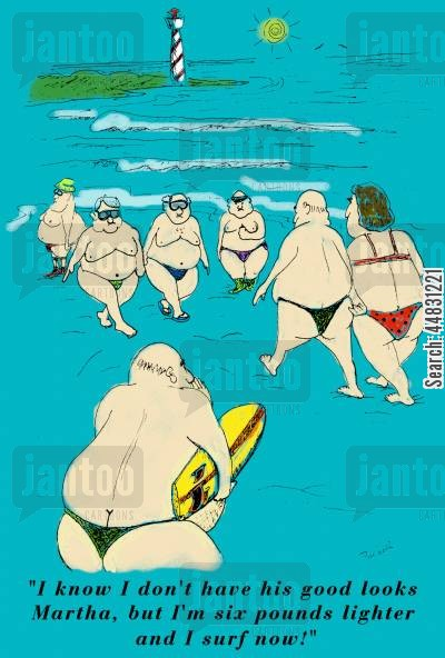 surfing cartoon humor: A fat guy at a beach shouting to his ex girlfriend:'I know I don't have his good looks Martha,but I'm six pounds lighter and I surf now!'