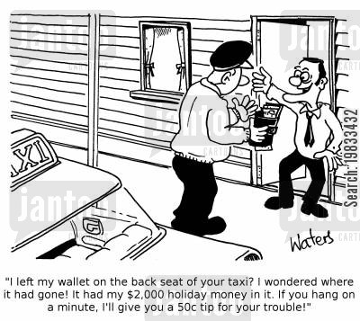 tight wad cartoon humor: 'I left my wallet on the back seat of your taxi? I wondered where it had gone! It had my $2,000 holiday money in it. If you hang on a minute, I'll give you a 50c tip for your trouble!'