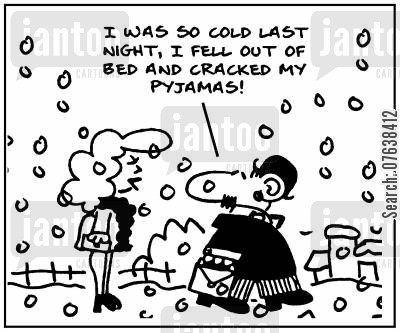 snow cartoon humor: 'It was so cold last night, I fell out of bed and cracked my pyjamas.'