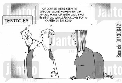 testicles cartoon humor: 'Of course we're keen to appoint more women but I'm afraid they lack two essential qualifications for a career in banking!' - 'Testicles!'