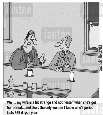 pms cartoon humor: 'Well... my wife is a bit strange and not herself when she's got her period... and she's the only woman I know who's period lasts 365 days a year!'