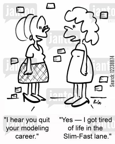 fast lanes cartoon humor: 'I hear you quit your modeling career.' 'Yes --I got tired of life in the Slim-Fast lane.'