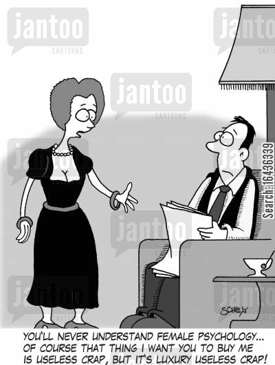 buying presents cartoon humor: 'You'll never understand female psychology... of course that thing I want you to buy me is useless crap, but it's luxury useless crap!'