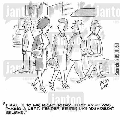 matchmaking cartoon humor: 'I ran into Mr Right today. Just as he was taking a left. Fender Bender like you wouldn't believe.'