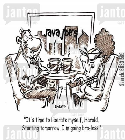feminist cartoon humor: It's time to liberate myself, Java Joe's, hairdoo, Harold. Starting tomorrow, I'm going bra-less.