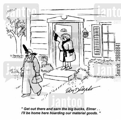 owners cartoon humor: 'Get out there and earn the big bucks, Elmer... I'll be home here hoarding our material goods.'