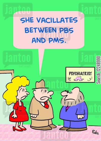 pms cartoon humor: 'She vacillates between PBS and PMS.'