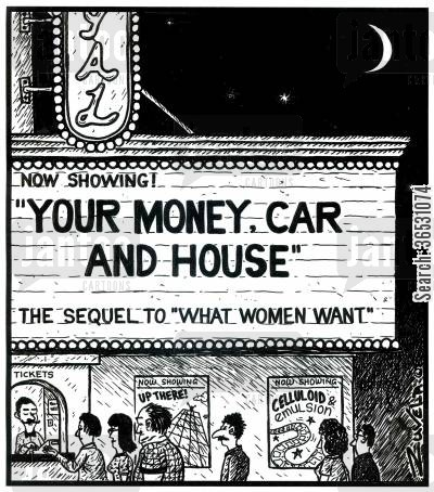 showing cartoon humor: Now Showing! 'YOUR MONEY, CAR AND HOUSE' The sequel to 'What Women Want'.