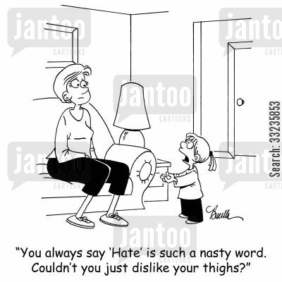 body images cartoon humor: 'You always say 'Hate' is such nasty word. Couldn't you just dislike your thighs?'