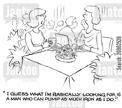 pumps iron cartoon humor: 'I guess what I'm basically looking for is a man who can pump as much iron as I do.'