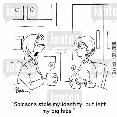 stolen identity cartoon humor: 'Someone stole my identity, but left my big hips.'