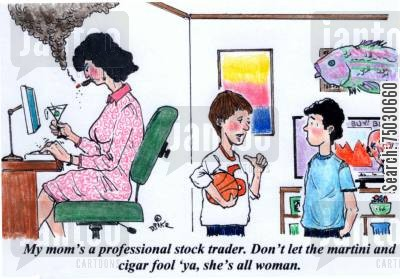 commodities cartoon humor: 'My mom's a professional stock trader. Don't let the martini and cigar fool 'ya, she's all woman.'