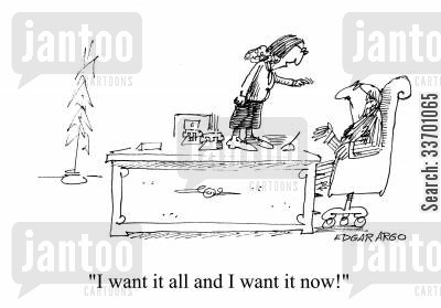 i want it all cartoon humor: 'I want it all and I want it all now.'