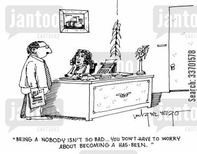 discontent cartoon humor: 'Being a nobody isn't so bad...You don't have to worry about becoming a has-been.'
